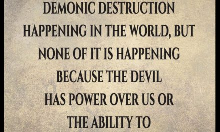 I've heard you say the devil cannot touch us. Then how do you explain the demonic destruction that's happening in the world?