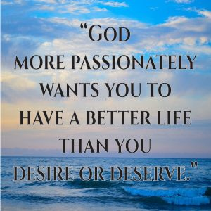 God more passionately wants you to have a better life than you desire or deserve.