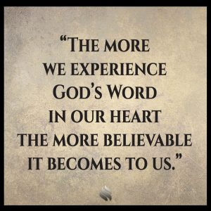 The more we experience God's Word in our heart the more believable it becomes to us.