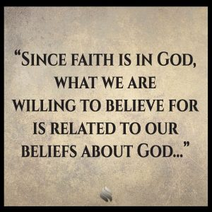 Since faith is in God, what we are willing to believe for is related to our beliefs about God...