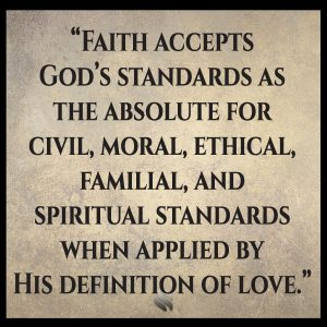 Faith accepts God's standards as the absolute for civil, moral, ethical, familial, and spiritual standards when applied by His definition of love.