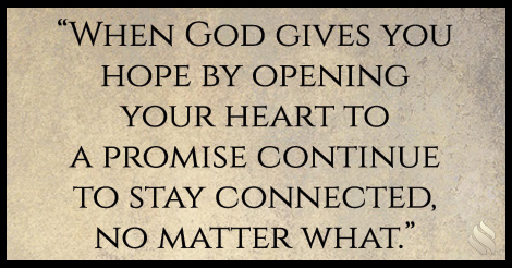 When God gives you hope by opening your heart to a promise continue to stay connected, no matter what.