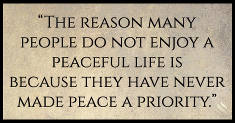 The reason many people do not enjoy a peaceful life is because they have never made peace a priority.