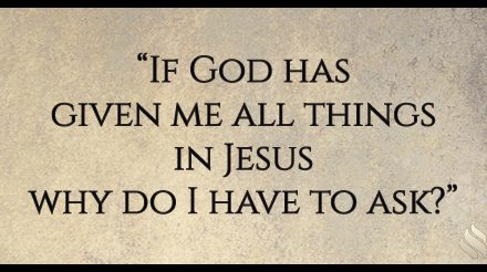 If God has given me all things in Jesus why do I have to ask?