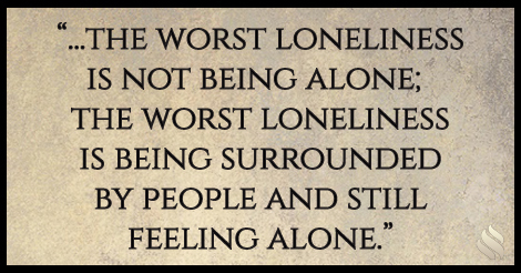 I am surrounded by family and friends but I still feel alone.