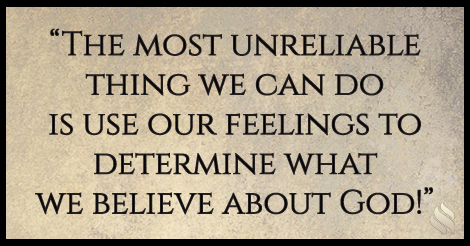 The most unreliable thing we can do is use our feelings to determine what we believe about God!
