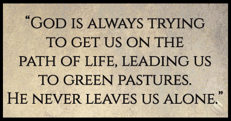 God is always trying to get us on the path of life, leading us to green pastures. He never leaves us alone.