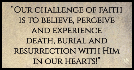 Our challenge of faith is to believe, perceive and experience death, burial and resurrection with Him in our hearts!