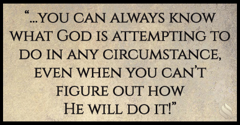 ...you can always know what God is attempting to do in any circumstance, even when you can't figure out how He will do it!