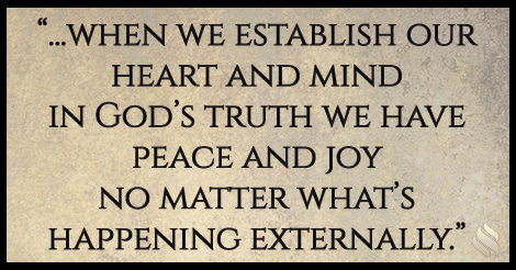 when we establish our heart and mind in God's truth we have peace and joy no matter what's happening externally.