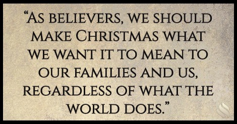 As believers, we should make Christmas what we want it to mean to our families and us, regardless of what the world does.