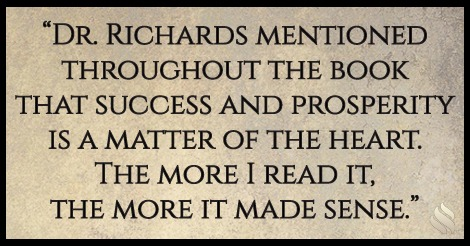 Dr. Richards mentioned throughout the book that success and prosperity is a matter of the heart. The more I read it, the more it made sense.