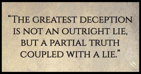 The greatest deception is not an outright lie, but a partial truth coupled with a lie.