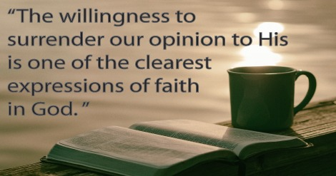 The willingness to surrender our opinion to His is one of the clearest expressions of faith in God.