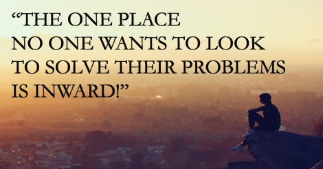 The one place no one wants to look to solve their problems is inward!
